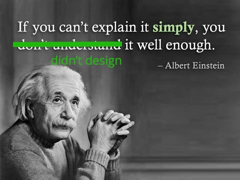 If you can't explain it simply, you didn't design it well enough.